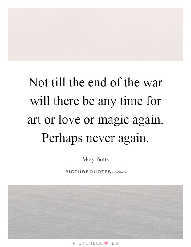 Not till the end of the war will there be any time for art or love or magic again. Perhaps never again Picture Quote #1