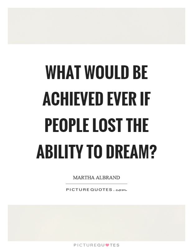 What would be achieved ever if people lost the ability to dream? Picture Quote #1