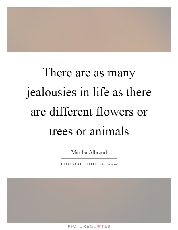 There are as many jealousies in life as there are different flowers or trees or animals Picture Quote #1