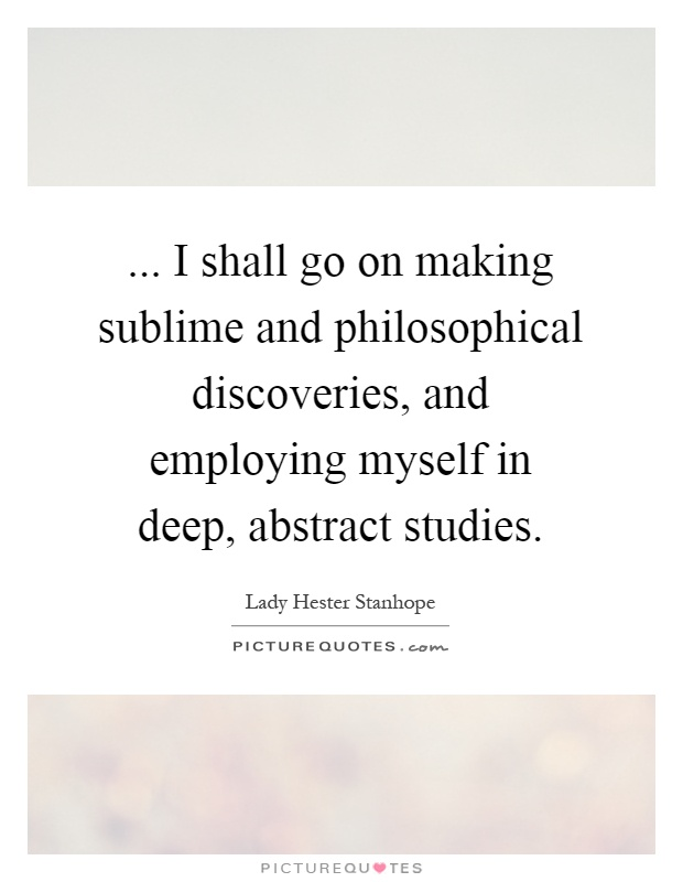 ... I shall go on making sublime and philosophical discoveries, and employing myself in deep, abstract studies Picture Quote #1