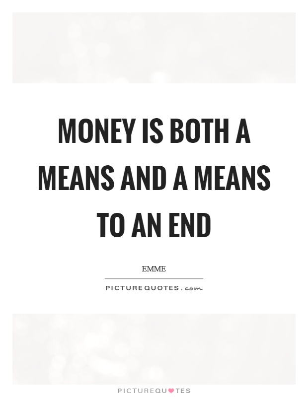 Money is both a means and a means to an end Picture Quote #1