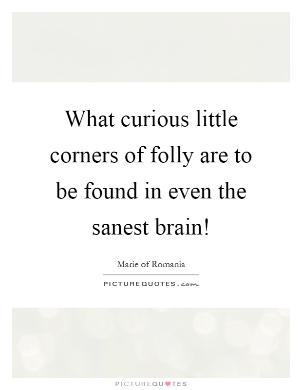What curious little corners of folly are to be found in even the sanest brain! Picture Quote #1