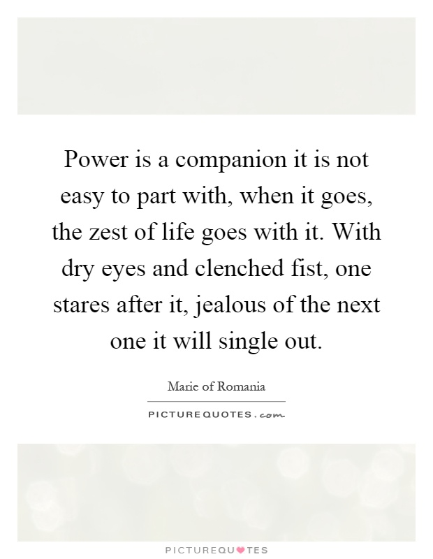 Power is a companion it is not easy to part with, when it goes, the zest of life goes with it. With dry eyes and clenched fist, one stares after it, jealous of the next one it will single out Picture Quote #1