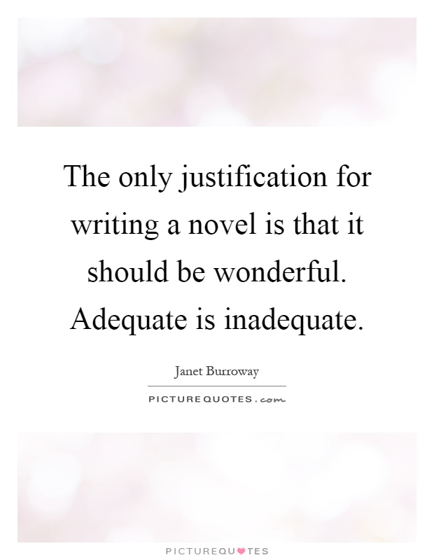 The only justification for writing a novel is that it should be wonderful. Adequate is inadequate Picture Quote #1