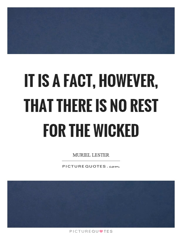 It is a fact, however, that there is no rest for the wicked Picture Quote #1