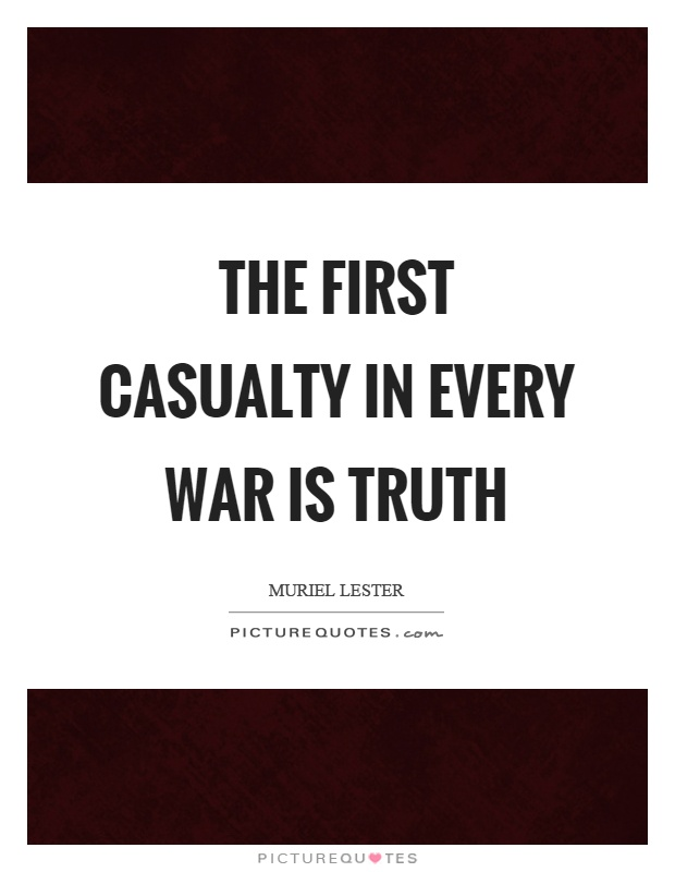 The first casualty in every war is truth Picture Quote #1
