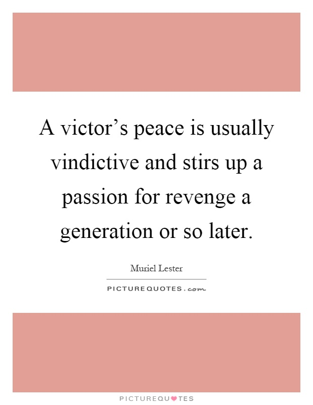 A victor's peace is usually vindictive and stirs up a passion for revenge a generation or so later Picture Quote #1