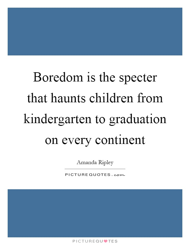 boredom is the specter that haunts children from kindergarten to