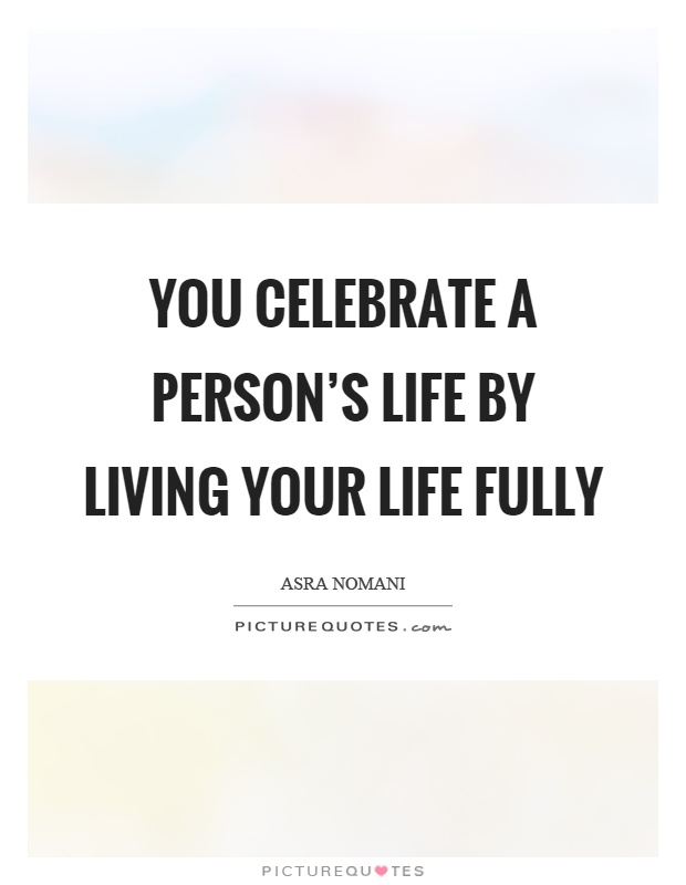 Quotes To Celebrate Life Impressive You Celebrate A Person's Lifeliving Your Life Fully  Picture
