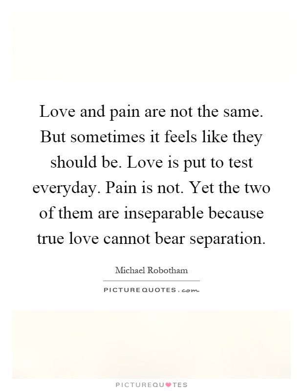 Love and pain are not the same. But sometimes it feels like they should be. Love is put to test everyday. Pain is not. Yet the two of them are inseparable because true love cannot bear separation Picture Quote #1