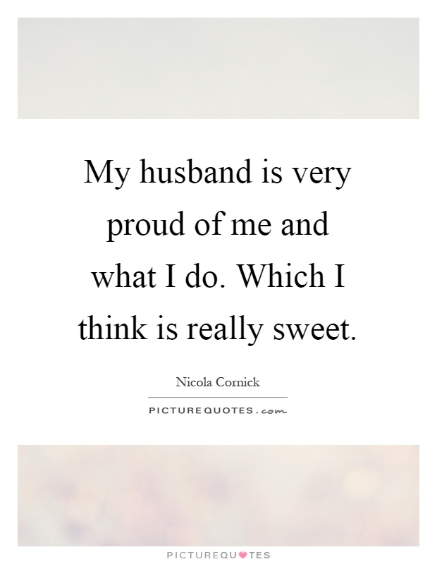 My husband is very proud of me and what I do. Which I think is really sweet Picture Quote #1