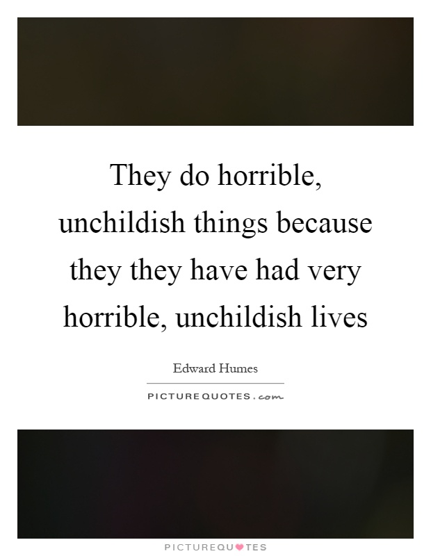 They do horrible, unchildish things because they they have had very horrible, unchildish lives Picture Quote #1