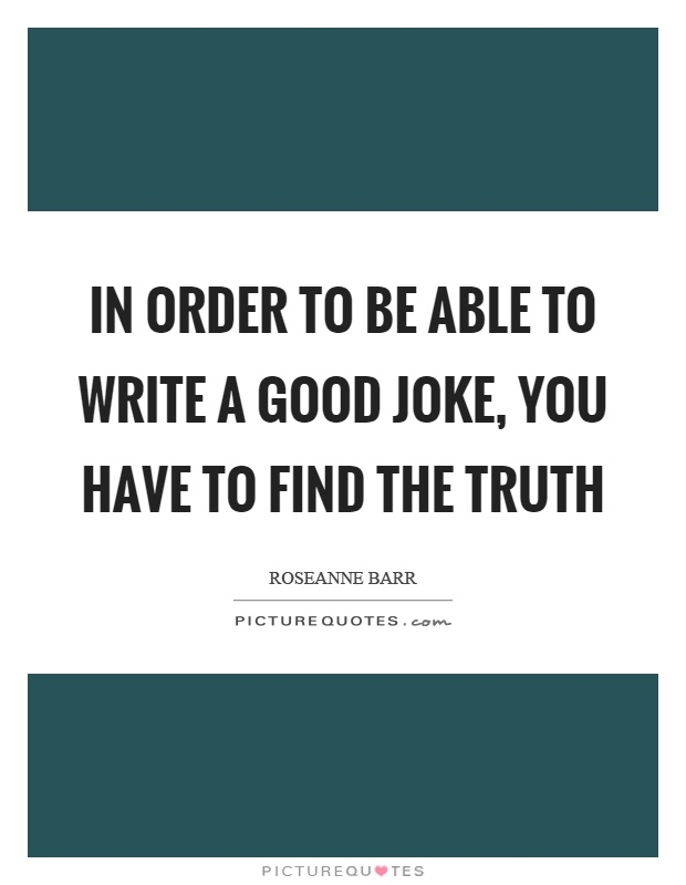 In order to be able to write a good joke, you have to find the truth Picture Quote #1