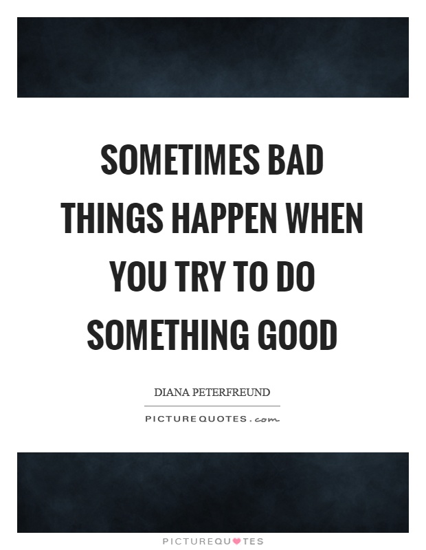 Sometimes bad things happen when you try to do something good Picture Quote #1