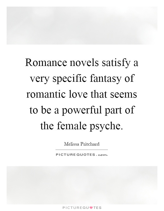 Romance novels satisfy a very specific fantasy of romantic love that seems to be a powerful part of the female psyche Picture Quote #1