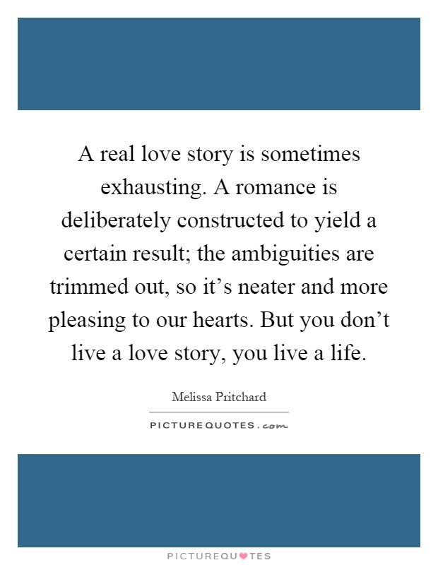 A real love story is sometimes exhausting. A romance is deliberately constructed to yield a certain result; the ambiguities are trimmed out, so it's neater and more pleasing to our hearts. But you don't live a love story, you live a life Picture Quote #1