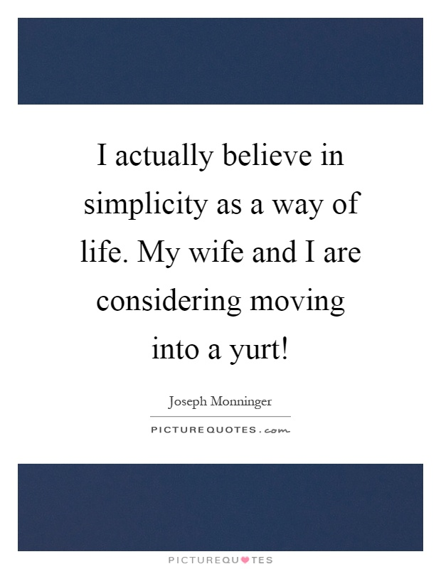 I actually believe in simplicity as a way of life. My wife and I are considering moving into a yurt! Picture Quote #1