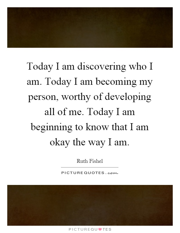 Today I am discovering who I am. Today I am becoming my person, worthy of developing all of me. Today I am beginning to know that I am okay the way I am Picture Quote #1