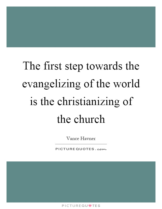 The first step towards the evangelizing of the world is the christianizing of the church Picture Quote #1