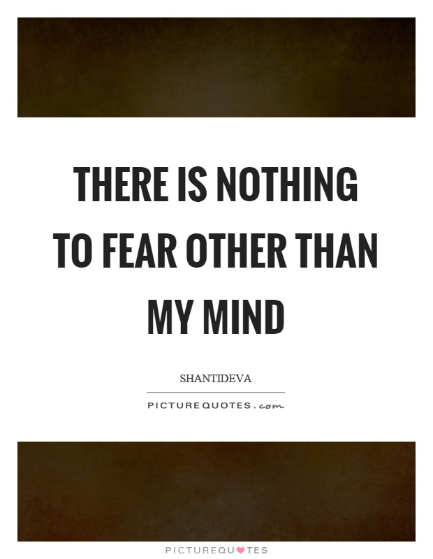 There is nothing to fear other than my mind Picture Quote #1