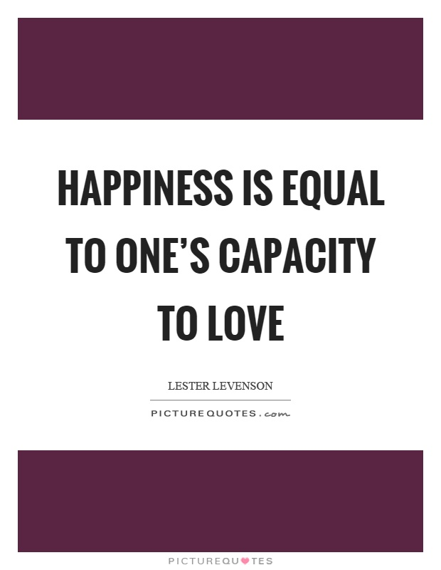 Happiness is equal to one's capacity to love Picture Quote #1