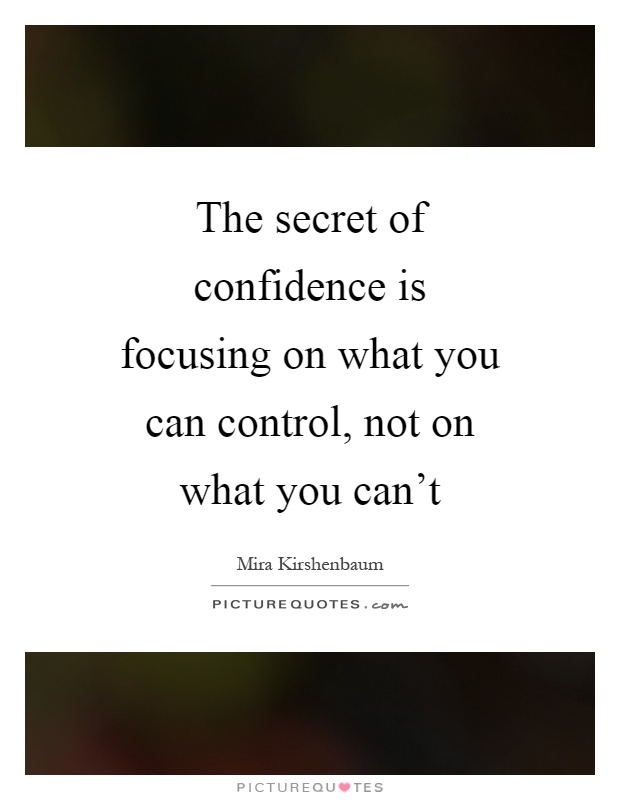 The secret of confidence is focusing on what you can control, not on what you can't Picture Quote #1