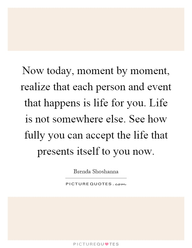 Now today, moment by moment, realize that each person and event that happens is life for you. Life is not somewhere else. See how fully you can accept the life that presents itself to you now Picture Quote #1