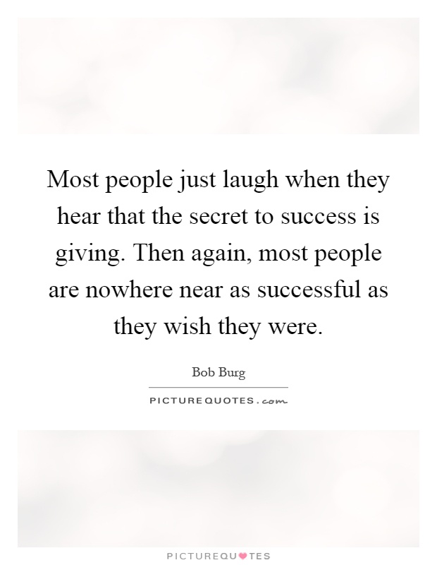 Most people just laugh when they hear that the secret to success is giving. Then again, most people are nowhere near as successful as they wish they were Picture Quote #1