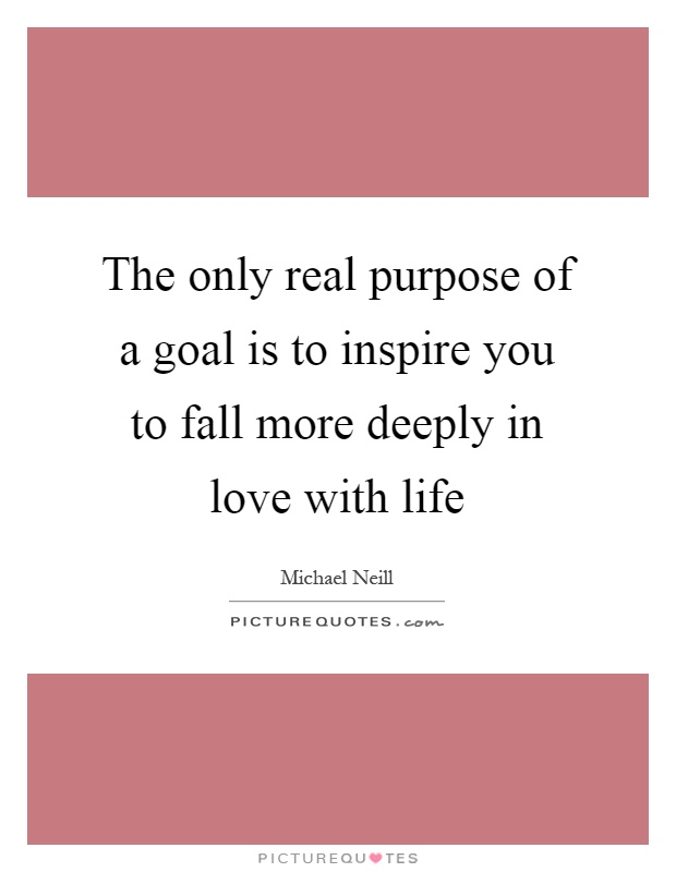 The only real purpose of a goal is to inspire you to fall more deeply in love with life Picture Quote #1