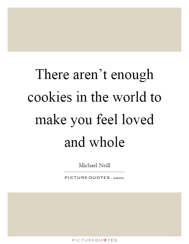 There aren't enough cookies in the world to make you feel loved and whole Picture Quote #1