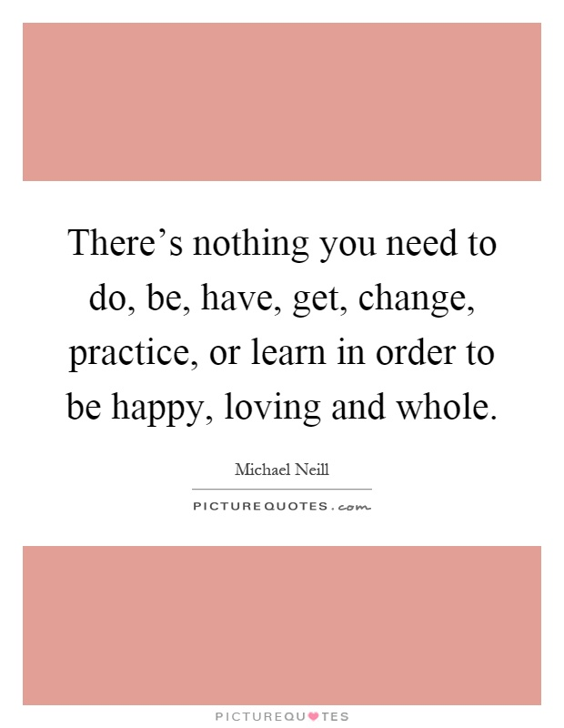 There's nothing you need to do, be, have, get, change, practice, or learn in order to be happy, loving and whole Picture Quote #1