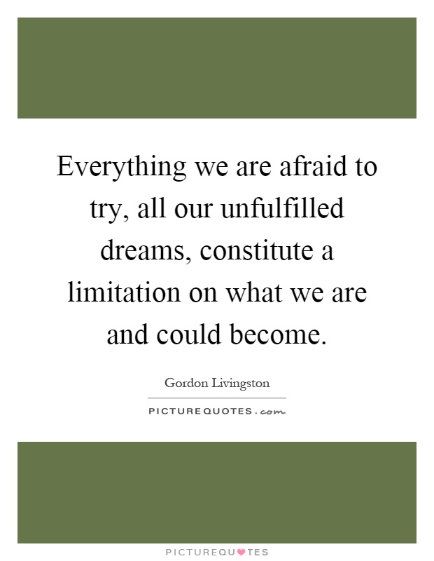 Everything we are afraid to try, all our unfulfilled dreams, constitute a limitation on what we are and could become Picture Quote #1