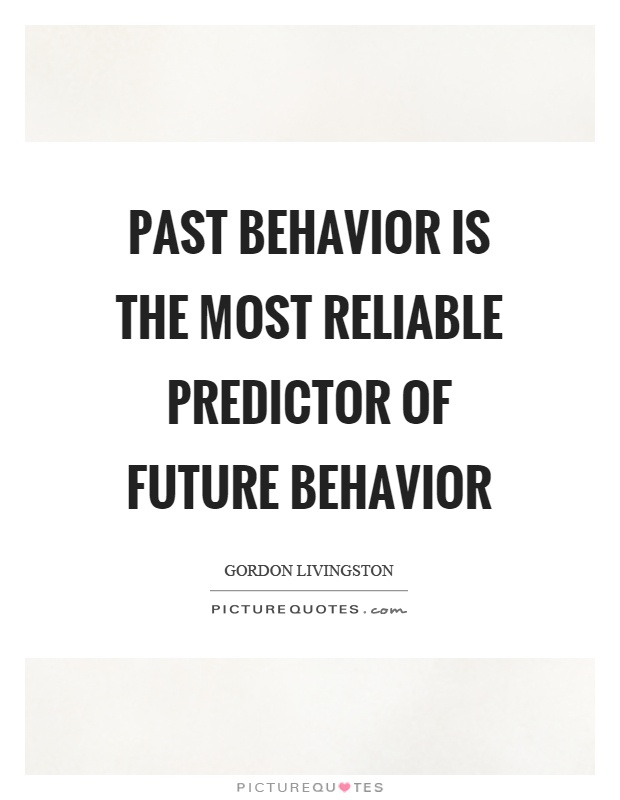 Past behavior is the most reliable predictor of future behavior Picture Quote #1