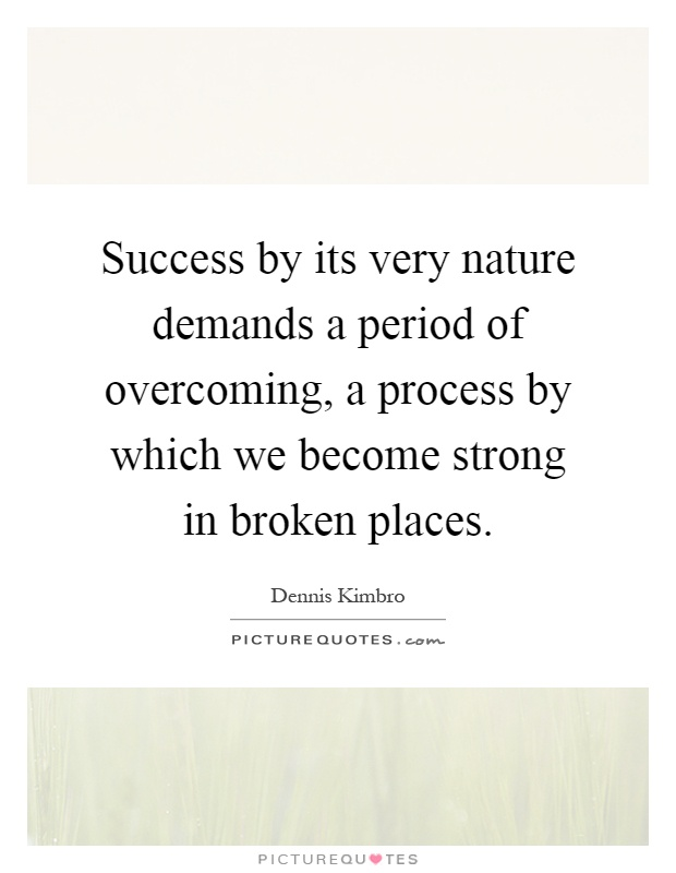 Success by its very nature demands a period of overcoming, a process by which we become strong in broken places Picture Quote #1