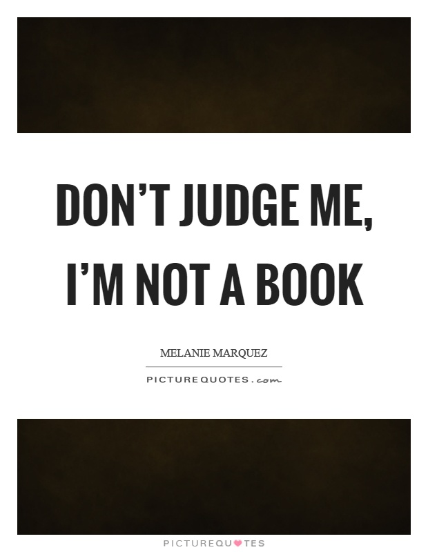 Don't judge me, I'm not a book Picture Quote #1