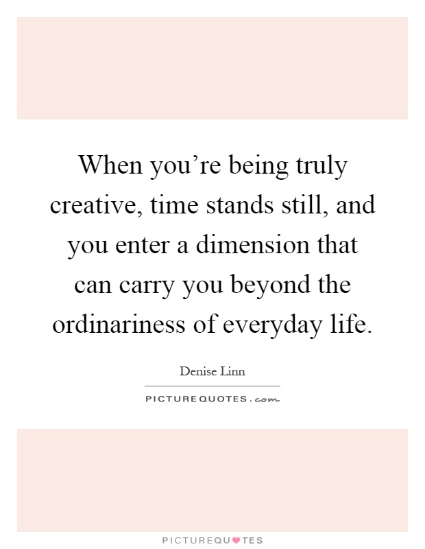 When you're being truly creative, time stands still, and you enter a dimension that can carry you beyond the ordinariness of everyday life Picture Quote #1