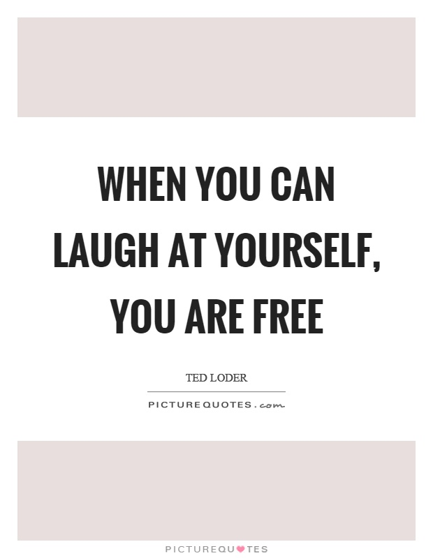 When you can laugh at yourself, you are free Picture Quote #1