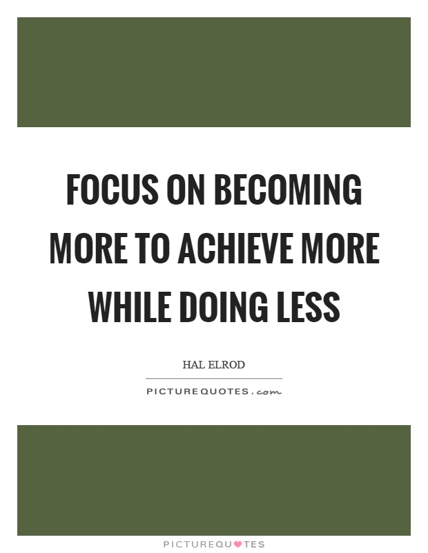 Focus on becoming more to achieve more while doing less Picture Quote #1