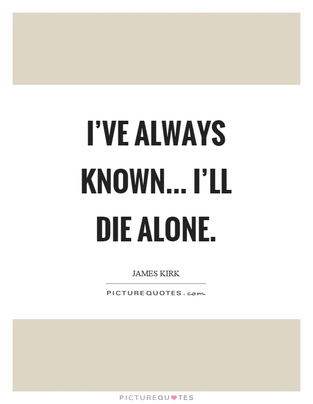 I've always known... I'll die alone Picture Quote #1
