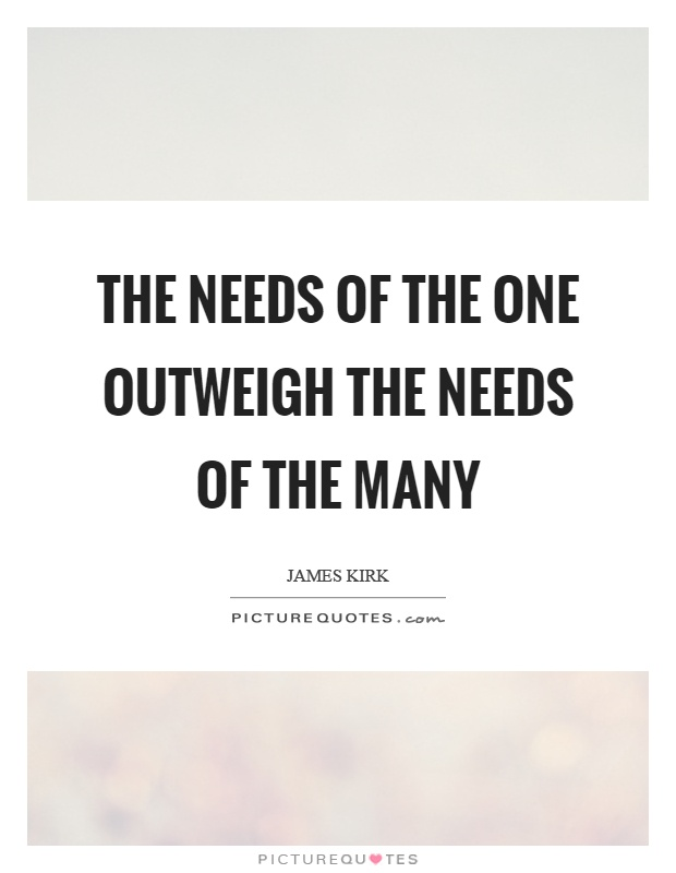 The needs of the one outweigh the needs of the many Picture Quote #1