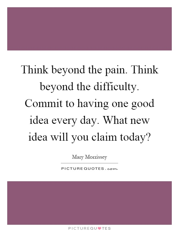 Think beyond the pain. Think beyond the difficulty. Commit to having one good idea every day. What new idea will you claim today? Picture Quote #1