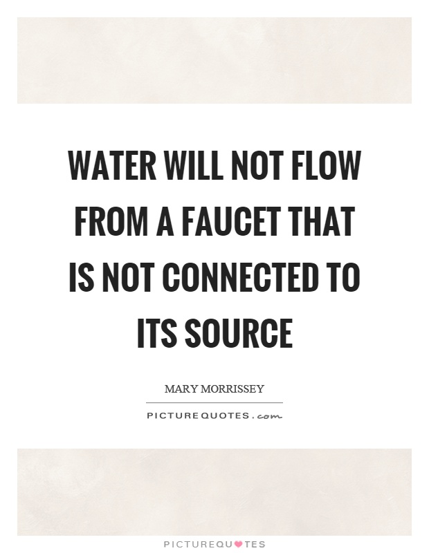 Water will not flow from a faucet that is not connected to its source Picture Quote #1