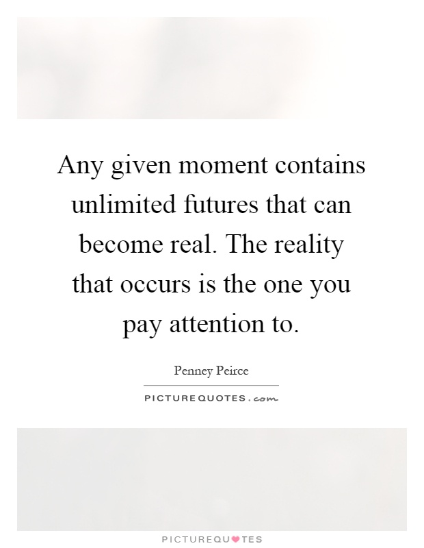 Any given moment contains unlimited futures that can become real. The reality that occurs is the one you pay attention to Picture Quote #1