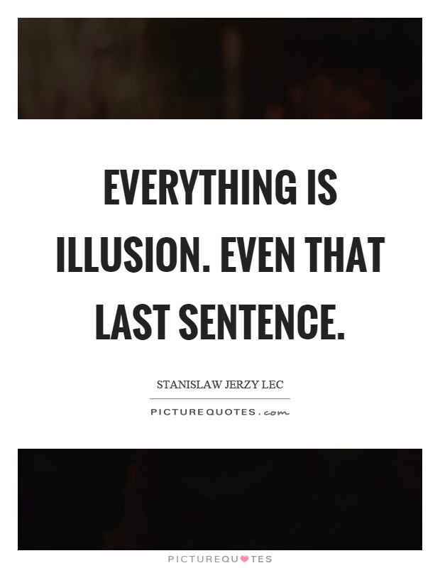 Everything is illusion. Even that last sentence Picture Quote #1