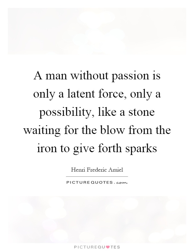 A man without passion is only a latent force, only a possibility, like a stone waiting for the blow from the iron to give forth sparks Picture Quote #1