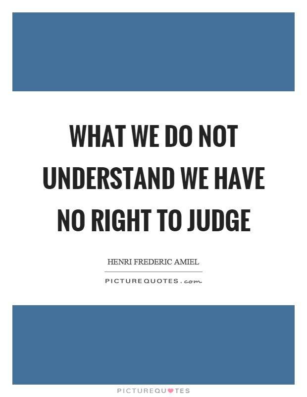 What we do not understand we have no right to judge Picture Quote #1