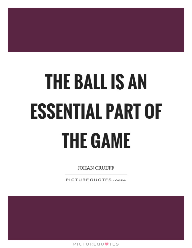 The ball is an essential part of the game Picture Quote #1