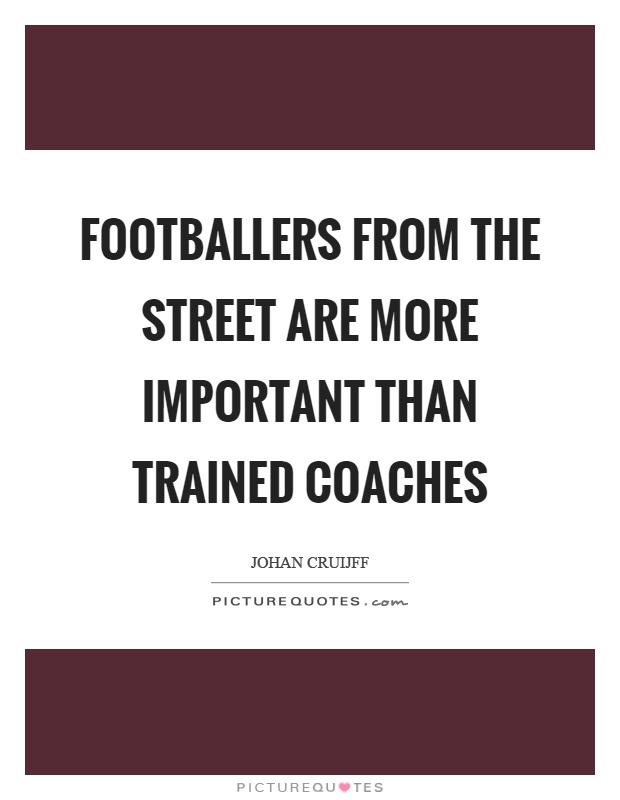 Footballers from the street are more important than trained coaches Picture Quote #1