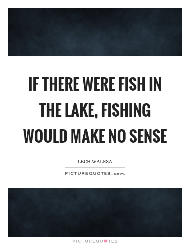 If there were fish in the lake, fishing would make no sense Picture Quote #1