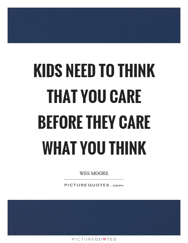 Kids need to think that you care before they care what you think Picture Quote #1